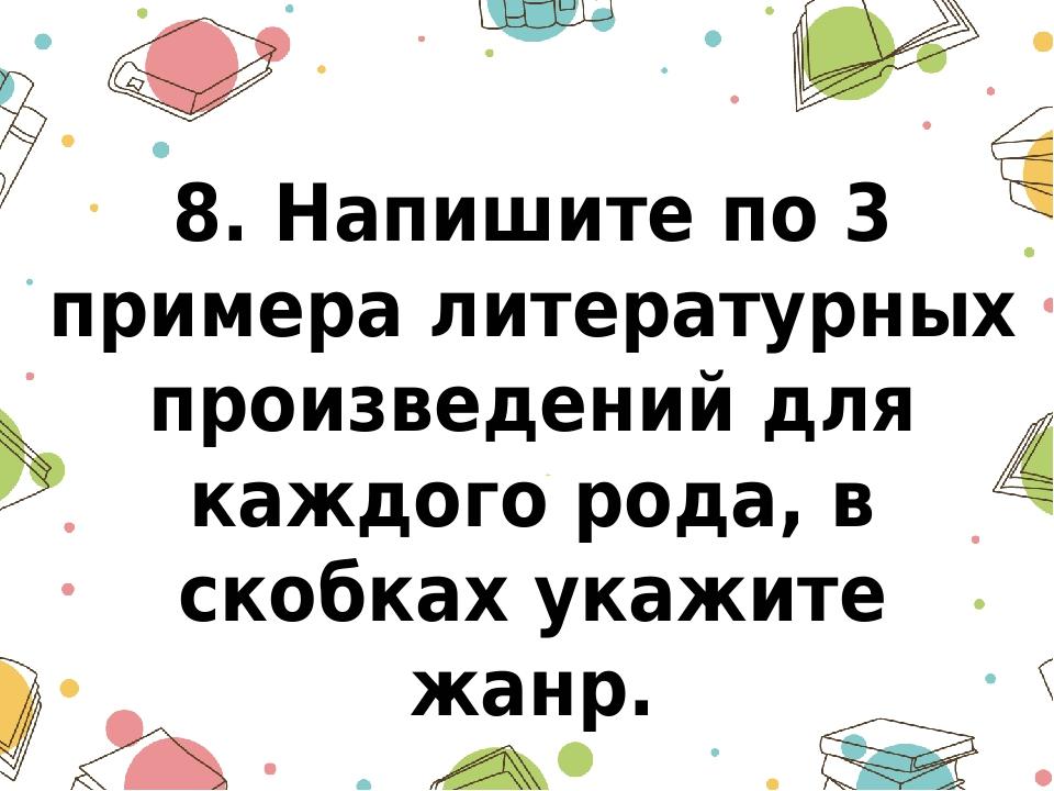 8. Напишите по 3 примера литературных произведений для каждого рода, в скобка...