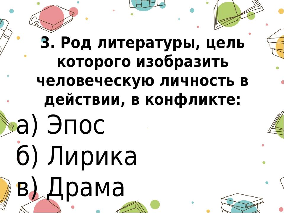 3. Род литературы, цель которого изобразить человеческую личность в действии,...