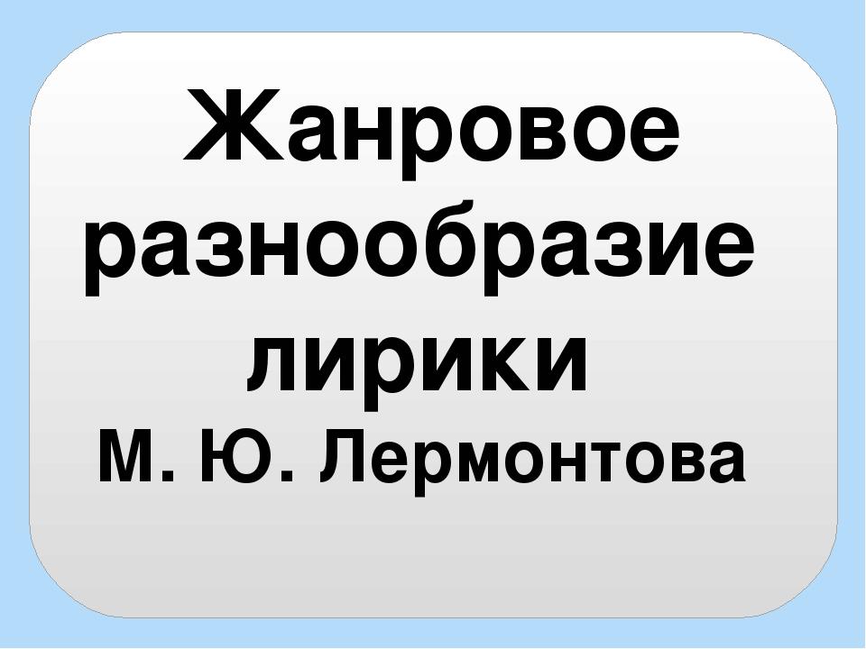 Жанровое разнообразие лирики М. Ю. Лермонтова