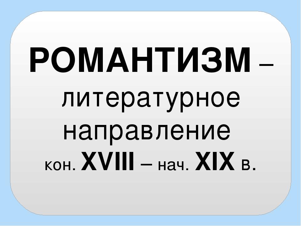 РОМАНТИЗМ – литературное направление кон. XVIII – нач. XIX в.