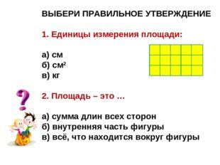 ВЫБЕРИ ПРАВИЛЬНОЕ УТВЕРЖДЕНИЕ 1. Единицы измерения площади: а) см б) см2 в) к