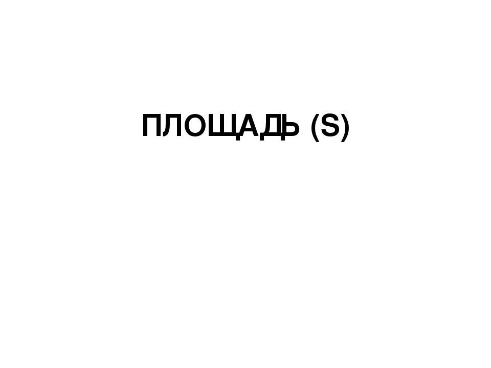 ПЛОЩАДЬ (S)