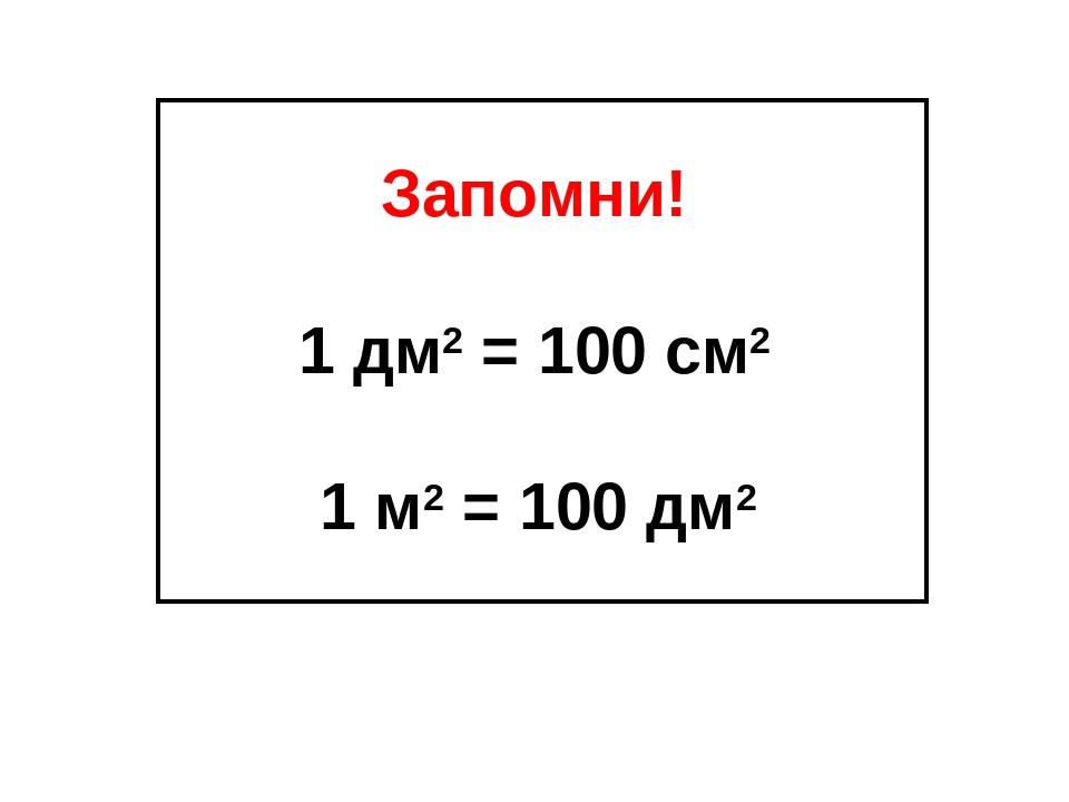 Запомни! 1 дм2 = 100 см2 1 м2 = 100 дм2