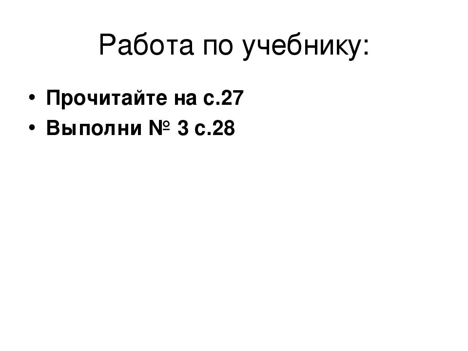 Работа по учебнику: Прочитайте на с.27 Выполни № 3 с.28