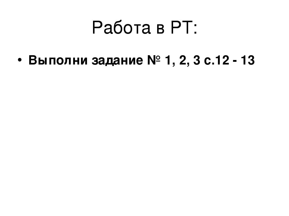Работа в РТ: Выполни задание № 1, 2, 3 с.12 - 13