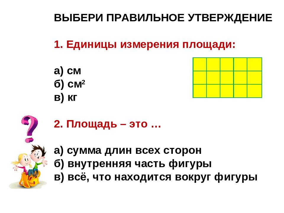 ВЫБЕРИ ПРАВИЛЬНОЕ УТВЕРЖДЕНИЕ 1. Единицы измерения площади: а) см б) см2 в) к...