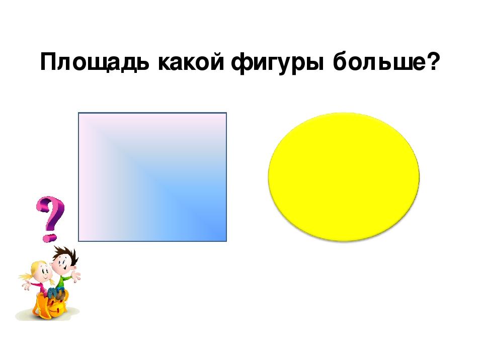 Площадь какой фигуры больше?