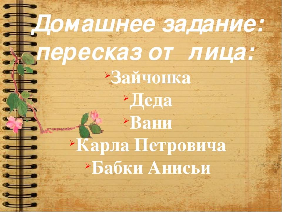 Домашнее задание: пересказ от лица: Зайчонка Деда Вани Карла Петровича Бабки...