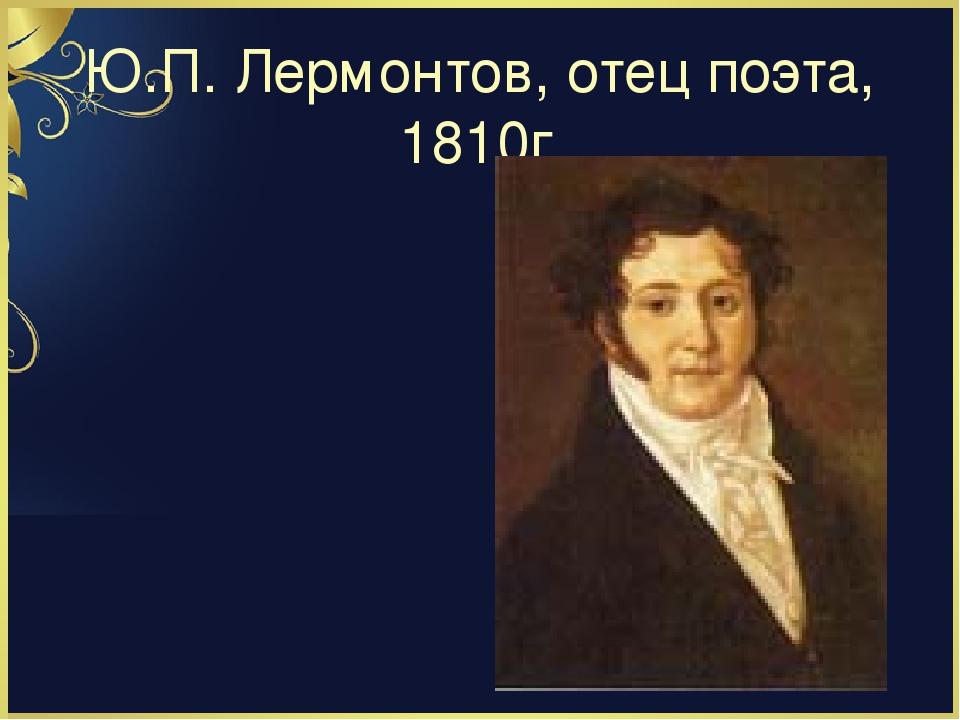 Ю.П. Лермонтов, отец поэта, 1810г.