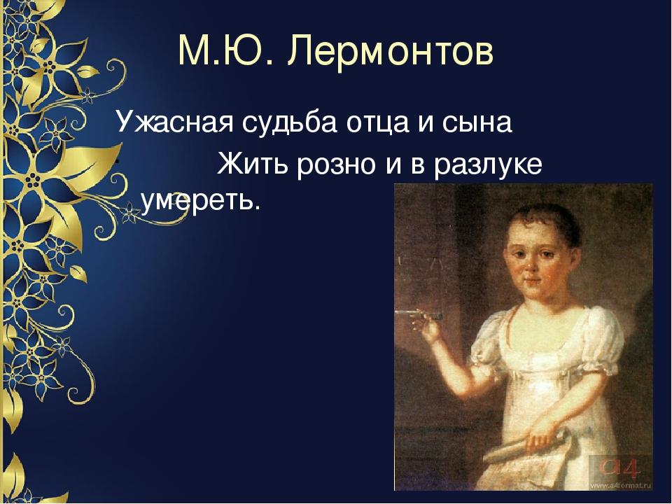 М.Ю. Лермонтов Ужасная судьба отца и сына Жить розно и в разлуке умереть.