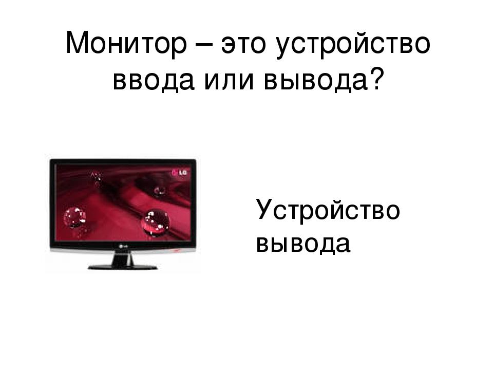Монитор – это устройство ввода или вывода? Устройство вывода