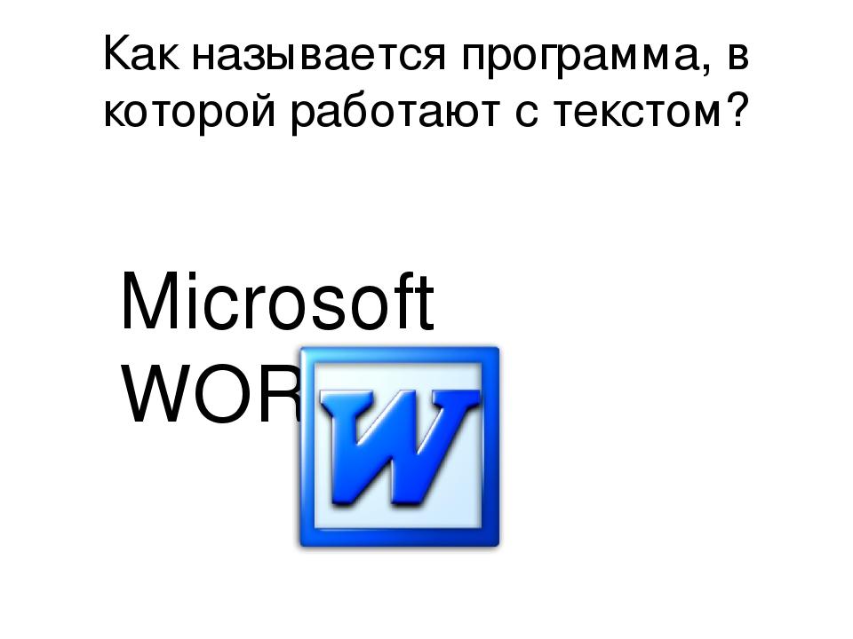 Как называется программа, в которой работают с текстом? Microsoft WORD