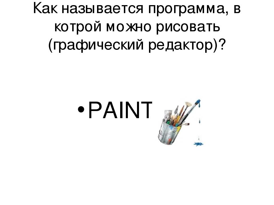 Как называется программа, в котрой можно рисовать (графический редактор)? PAINT