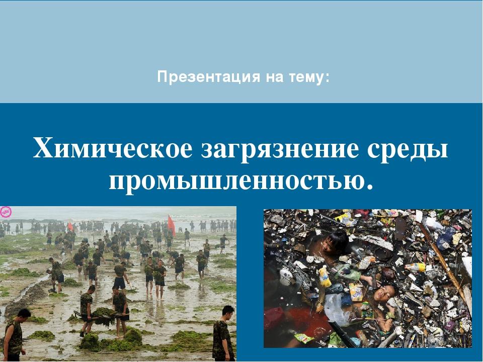 Химическое загрязнение среды промышленностью. Презентация на тему: