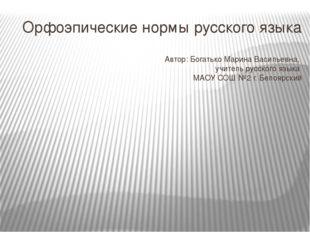 Орфоэпические нормы русского языка Автор: Богатько Марина Васильевна, учитель
