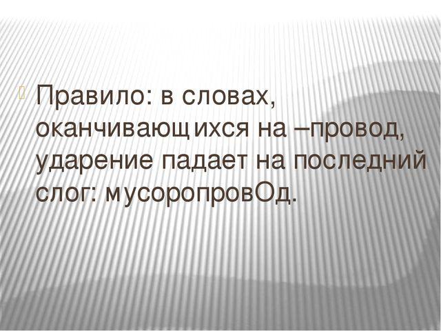 Правило: в словах, оканчивающихся на –провод, ударение падает на последний сл...