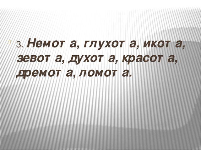 3. Немота, глухота, икота, зевота, духота, красота, дремота, ломота.