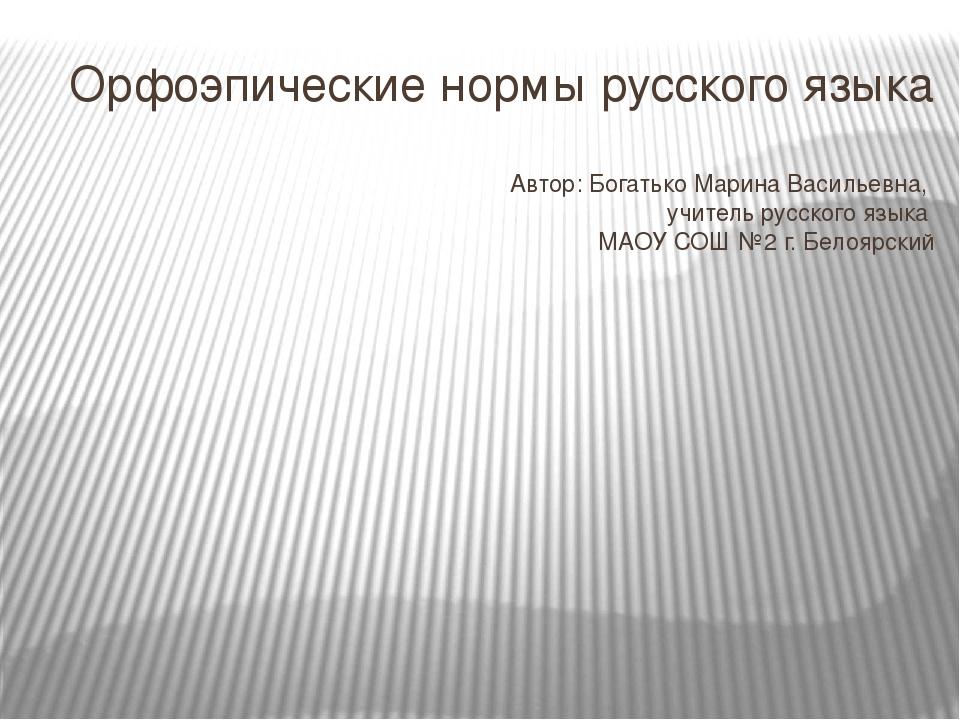 Орфоэпические нормы русского языка Автор: Богатько Марина Васильевна, учитель...