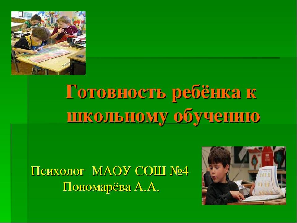 Готовность ребёнка к школьному обучению Психолог МАОУ СОШ №4 Пономарёва А.А.