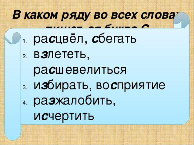 В каком ряду во всех словах пишется буква С ра…цвёл, …бегать в…лететь, ра…шев...