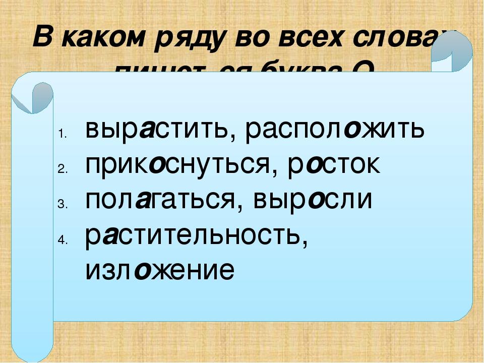 В каком ряду во всех словах пишется буква О выр…стить, распол…жить прик…снуть...