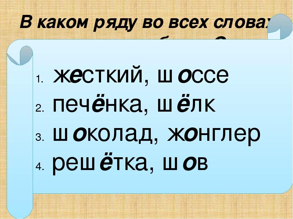 В каком ряду во всех словах пишется буква О ж…сткий, ш…ссе печ…нка, ш…лк ш…ко...