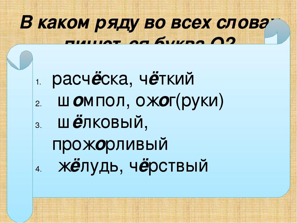 В каком ряду во всех словах пишется буква О? расч…ска, ч…ткий ш…мпол, ож…г(ру...