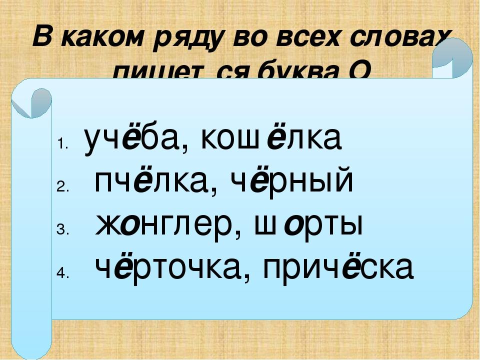 В каком ряду во всех словах пишется буква О уч…ба, кош…лка пч…лка, ч…рный ж…н...