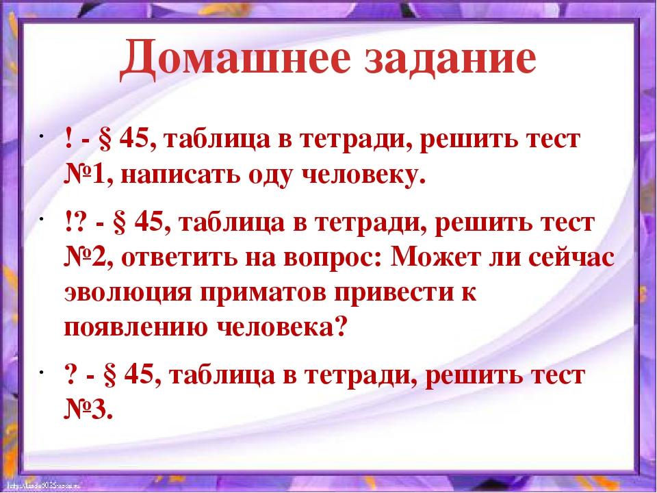 Домашнее задание ! - § 45, таблица в тетради, решить тест №1, написать оду че...