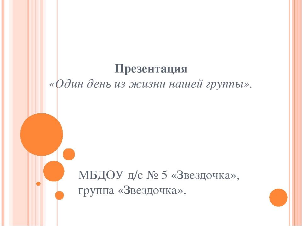 Презентация «Один день из жизни нашей группы». МБДОУ д/с № 5 «Звездочка», гру...