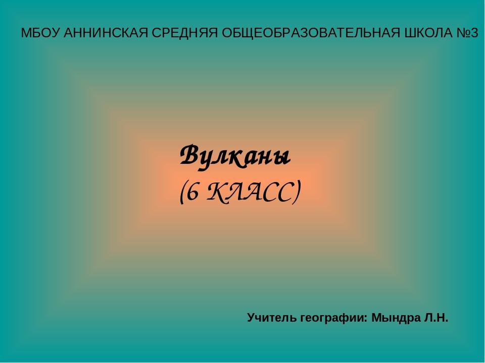 МБОУ АННИНСКАЯ СРЕДНЯЯ ОБЩЕОБРАЗОВАТЕЛЬНАЯ ШКОЛА №3 Вулканы (6 КЛАСС) Учитель...