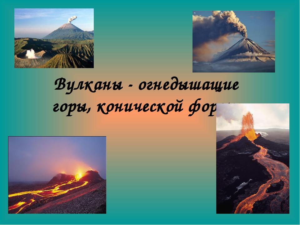 Вулканы - огнедышащие горы, конической формы