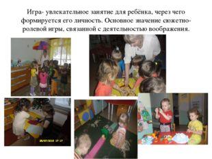 Игра- увлекательное занятие для ребёнка, через чего формируется его личность.