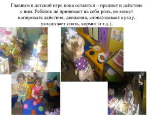 Главным в детской игре пока остаются – предмет и действие с ним. Ребёнок не п