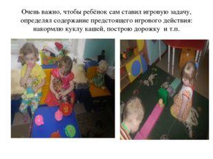 Очень важно, чтобы ребёнок сам ставил игровую задачу, определял содержание пр