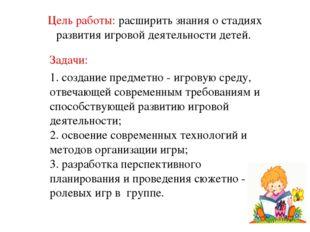 Цель работы: расширить знания о стадиях развития игровойдеятельности детей.