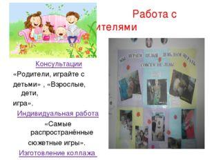 Работа с родителями Консультации «Родители, играйте с детьми» , «Взрослые, д