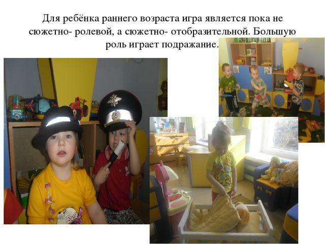 Для ребёнка раннего возраста игра является пока не сюжетно- ролевой, а сюжетн...