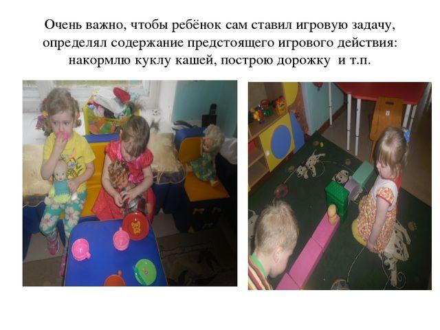 Очень важно, чтобы ребёнок сам ставил игровую задачу, определял содержание пр...