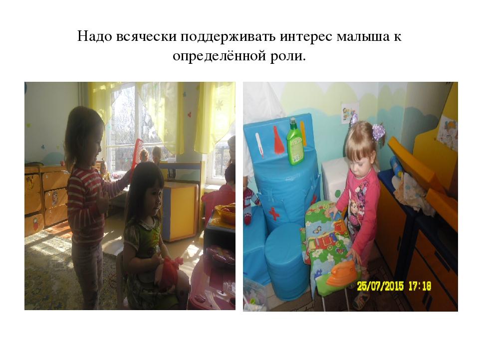 Надо всячески поддерживать интерес малыша к определённой роли.