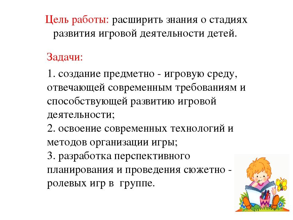 Цель работы: расширить знания о стадиях развития игровойдеятельности детей....
