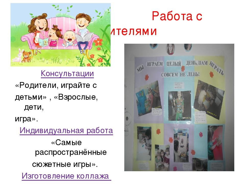 Работа с родителями Консультации «Родители, играйте с детьми» , «Взрослые, д...