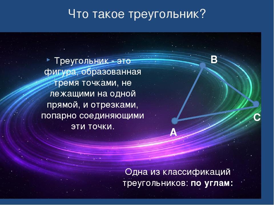 Что такое треугольник? Треугольник - это фигура, образованная тремя точками,...