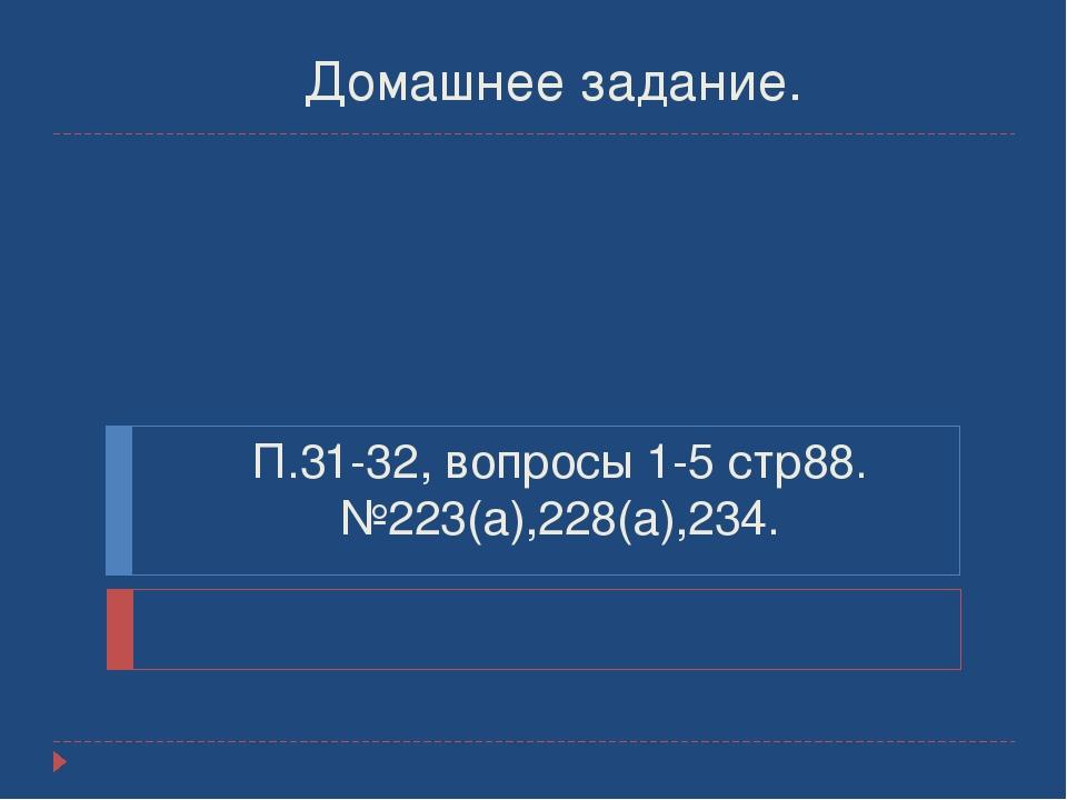 П.31-32, вопросы 1-5 стр88. №223(а),228(а),234. Домашнее задание.