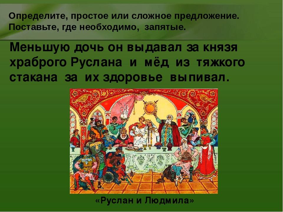 Меньшую дочь он выдавал за князя храброго Руслана и мёд из тяжкого стакана за...