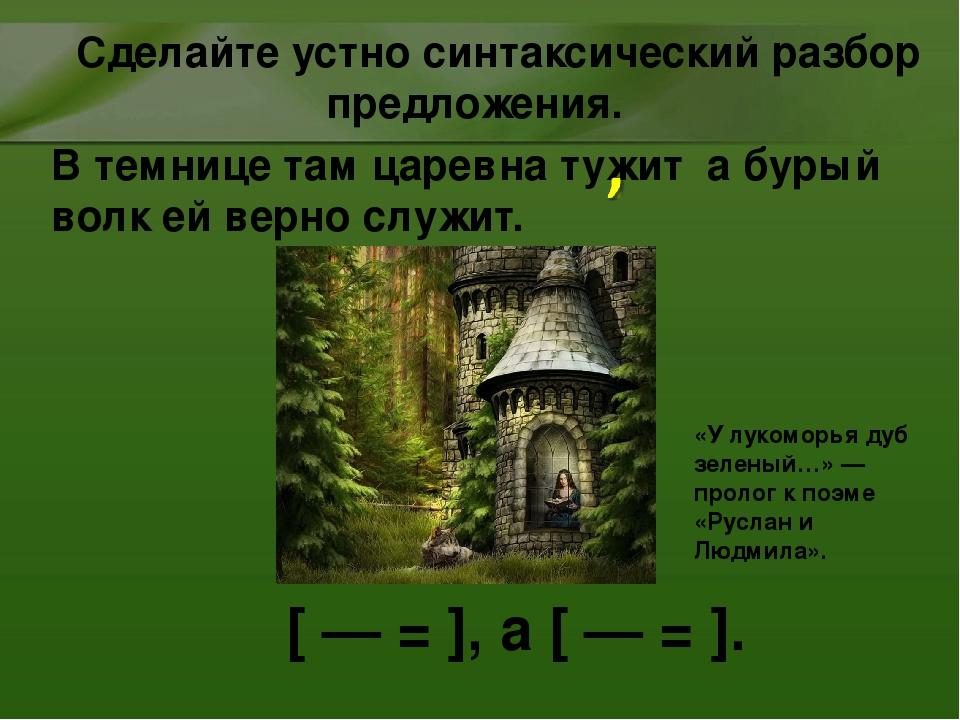 В темнице там царевна тужит а бурый волк ей верно служит. [ — = ], а [ — = ]....