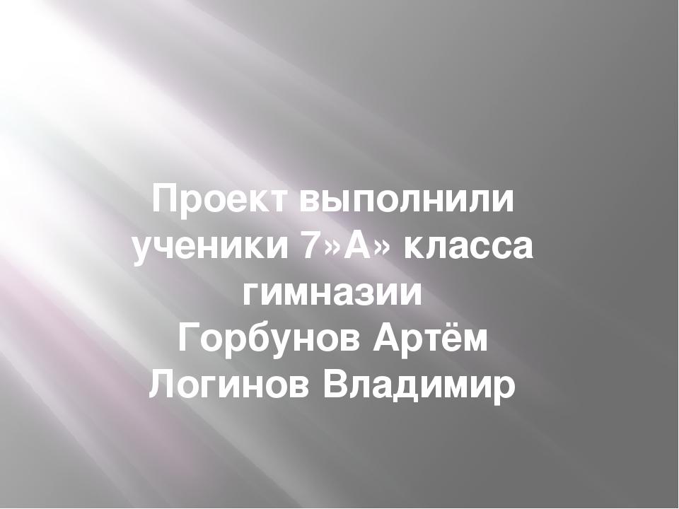 Проект выполнили ученики 7»А» класса гимназии Горбунов Артём Логинов Владимир