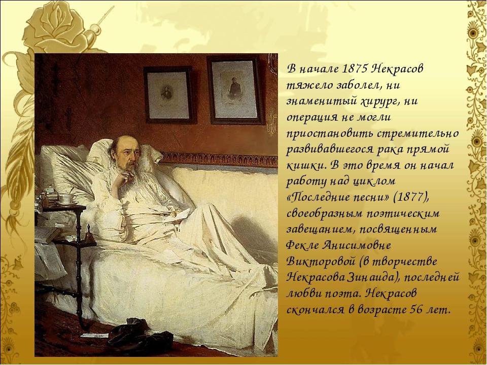 В начале 1875 Некрасов тяжело заболел, ни знаменитый хирург, ни операция не м...