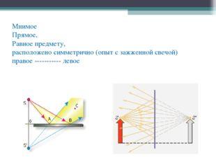 Мнимое Прямое, Равное предмету, расположено симметрично (опыт с зажженной све