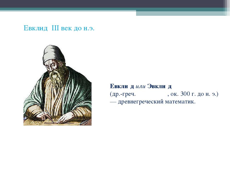 Евклид III век до н.э. Евкли́д или Эвкли́д (др.-греч. Εὐκλείδες, ок. 300 г. д...